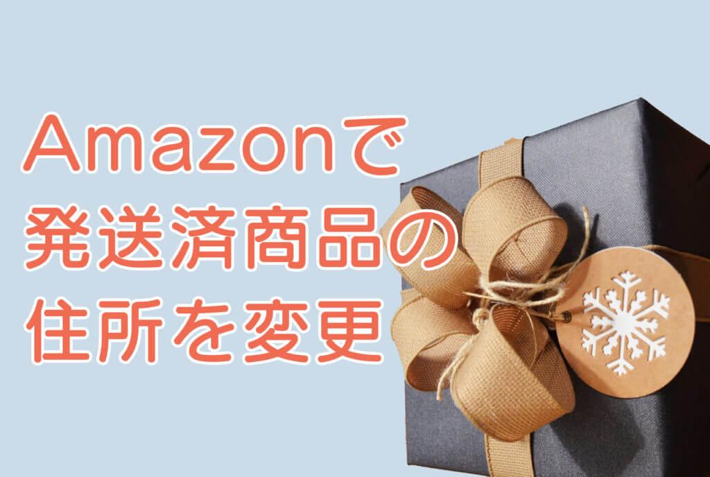 Amazonで発送済商品の住所を変更